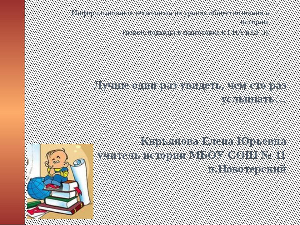 Лучше один раз увидеть, чем сто раз услышать… Кирьянова Елена Юрьевна учитель...