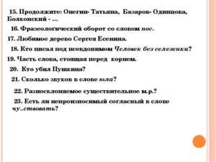 15. Продолжите: Онегин- Татьяна, Базаров- Одинцова, Болконский - … 16. Фразе