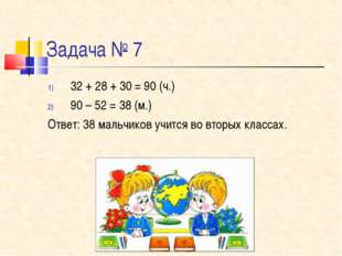 Задача № 7 32 + 28 + 30 = 90 (ч.) 90 – 52 = 38 (м.) Ответ: 38 мальчиков учитс