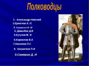 1. Александр Невский 3. Апраксин Ф. М 4. Давыдов Д.В 5.Кутузов М. И 6.Корнило