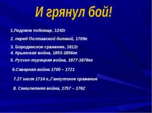 1.Ледовое побоище, 1242г 2. перед Полтавской битвой, 1709г 3. Бородинское сра