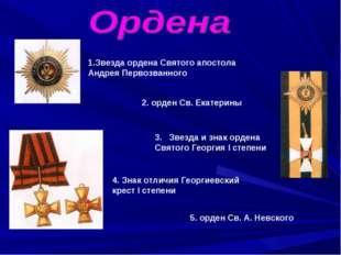 1.Звезда ордена Святого апостола Андрея Первозванного 2. орден Св. Екатерины