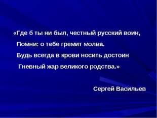 «Где б ты ни был, честный русский воин, Помни: о тебе гремит молва. Будь всег