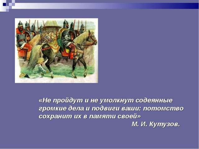 «Не пройдут и не умолкнут содеянные громкие дела и подвиги ваши: потомство со...
