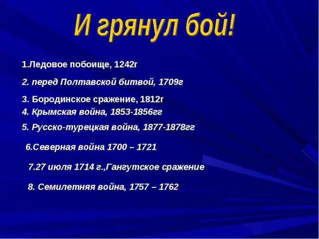 1.Ледовое побоище, 1242г 2. перед Полтавской битвой, 1709г 3. Бородинское сра...