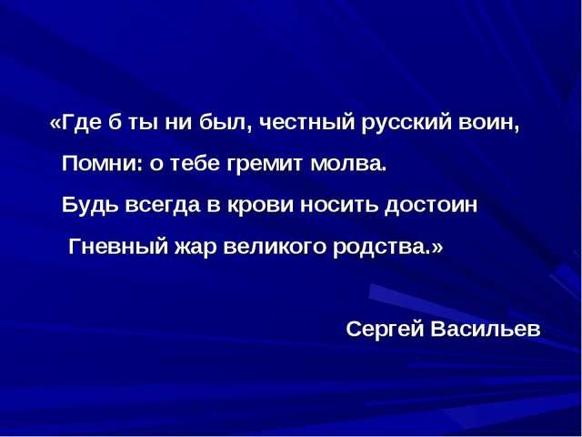 «Где б ты ни был, честный русский воин, Помни: о тебе гремит молва. Будь всег...