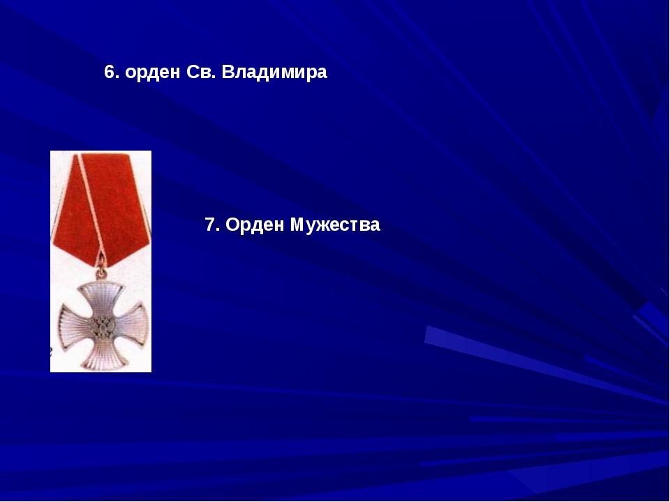 7. Орден Мужества 6. орден Св. Владимира