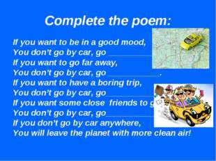 Complete the poem: If you want to be in a good mood, You don't go by car, go