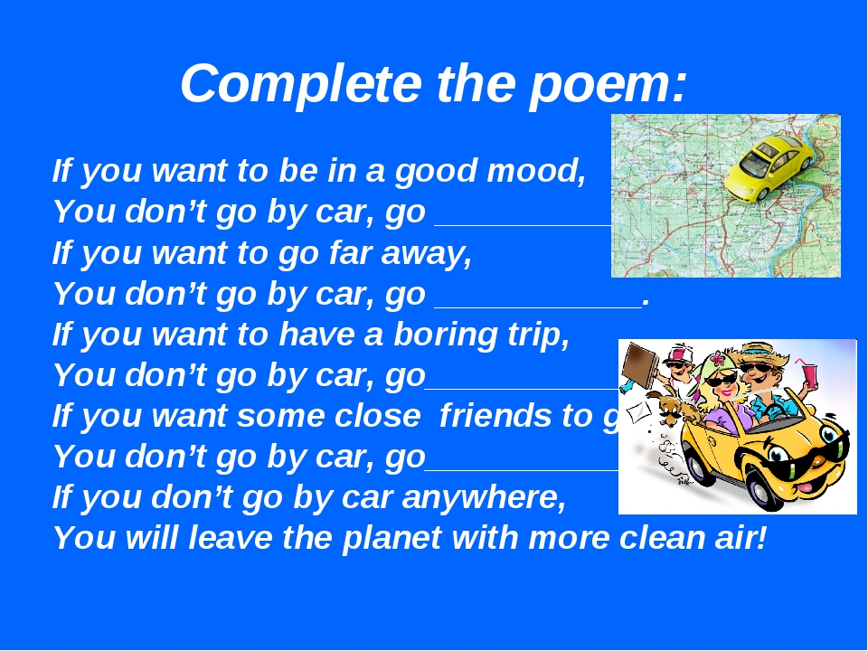 Complete the poem: If you want to be in a good mood, You don't go by car, go...