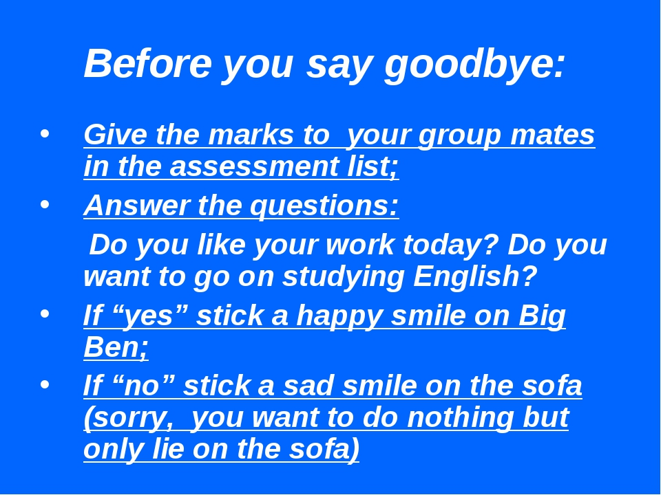 Before you say goodbye: Give the marks to your group mates in the assessment...