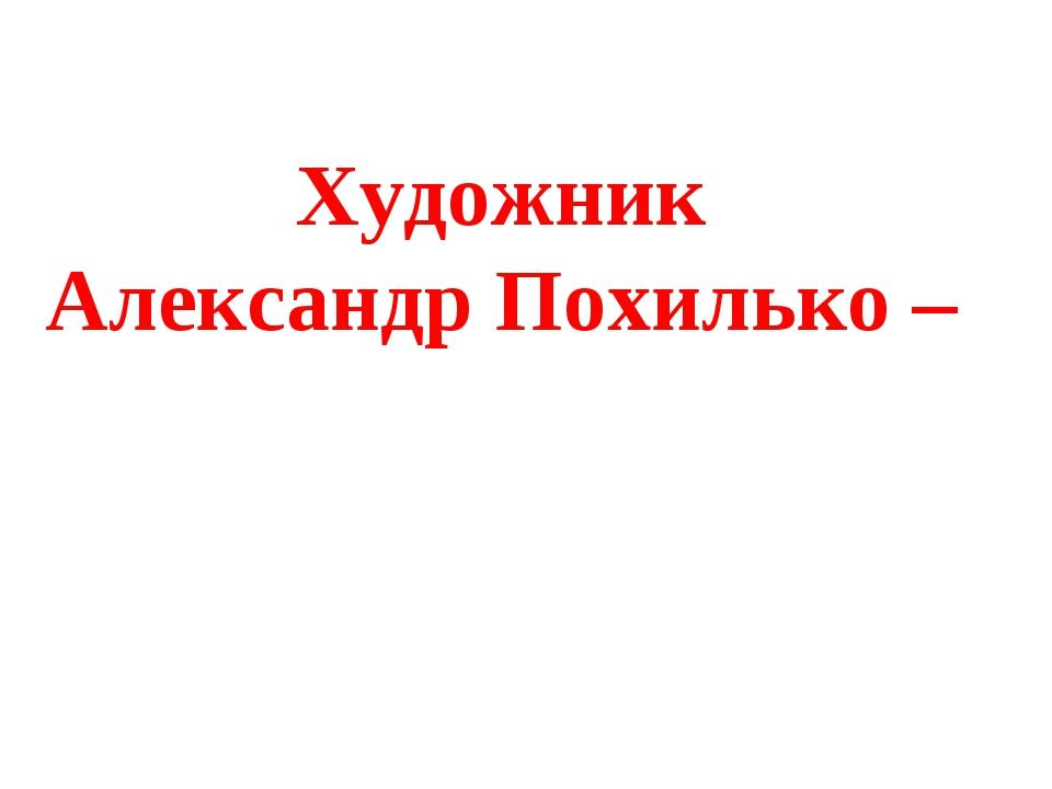 Художник Александр Похилько –