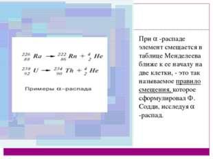 При  -распаде элемент смещается в таблице Менделеева ближе к ее началу на дв