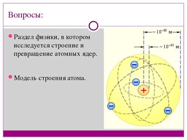 Вопросы: Раздел физики, в котором исследуется строение и превращение атомных...