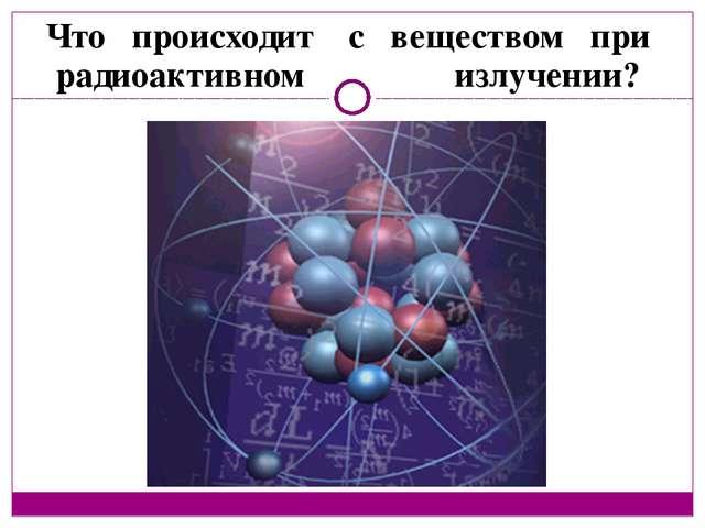 Что происходит с веществом при радиоактивном излучении?
