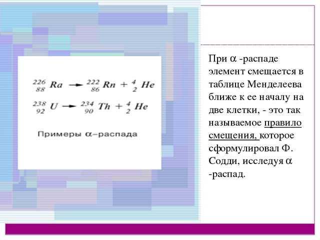 При  -распаде элемент смещается в таблице Менделеева ближе к ее началу на дв...