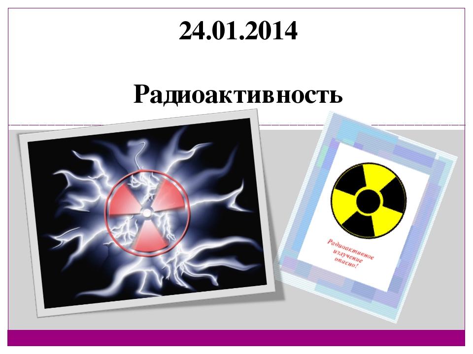 24.01.2014 Радиоактивность