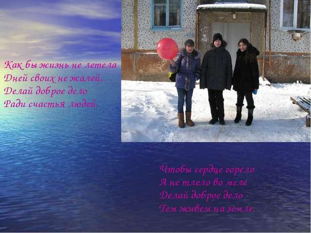Как бы жизнь не летела Дней своих не жалей, Делай доброе дело Ради счастья л...