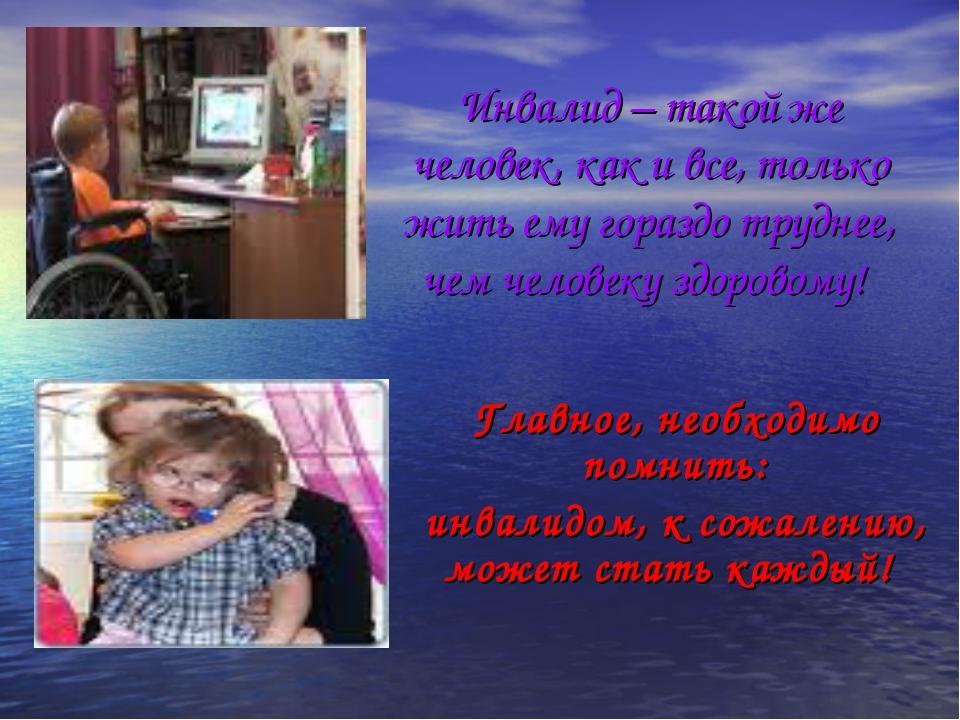 Инвалид – такой же человек, как и все, только жить ему гораздо труднее, чем ч...