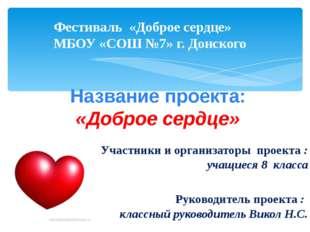 Фестиваль «Доброе сердце» МБОУ «СОШ №7» г. Донского Название проекта: «Доброе