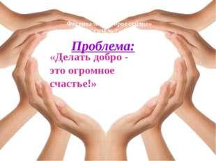 Проблема: «Делать добро - это огромное счастье!» Фестиваль «Доброе сердце» МБ