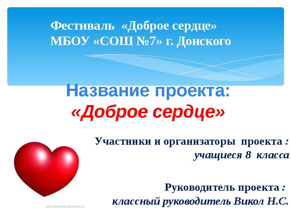 Фестиваль «Доброе сердце» МБОУ «СОШ №7» г. Донского Название проекта: «Доброе...