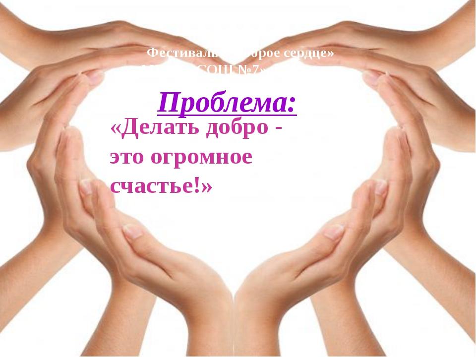 Проблема: «Делать добро - это огромное счастье!» Фестиваль «Доброе сердце» МБ...