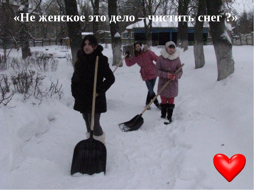 «Не женское это дело – чистить снег ?»