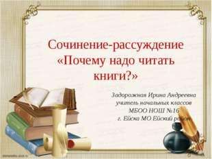Сочинение-рассуждение «Почему надо читать книги?» Задорожная Ирина Андреевна
