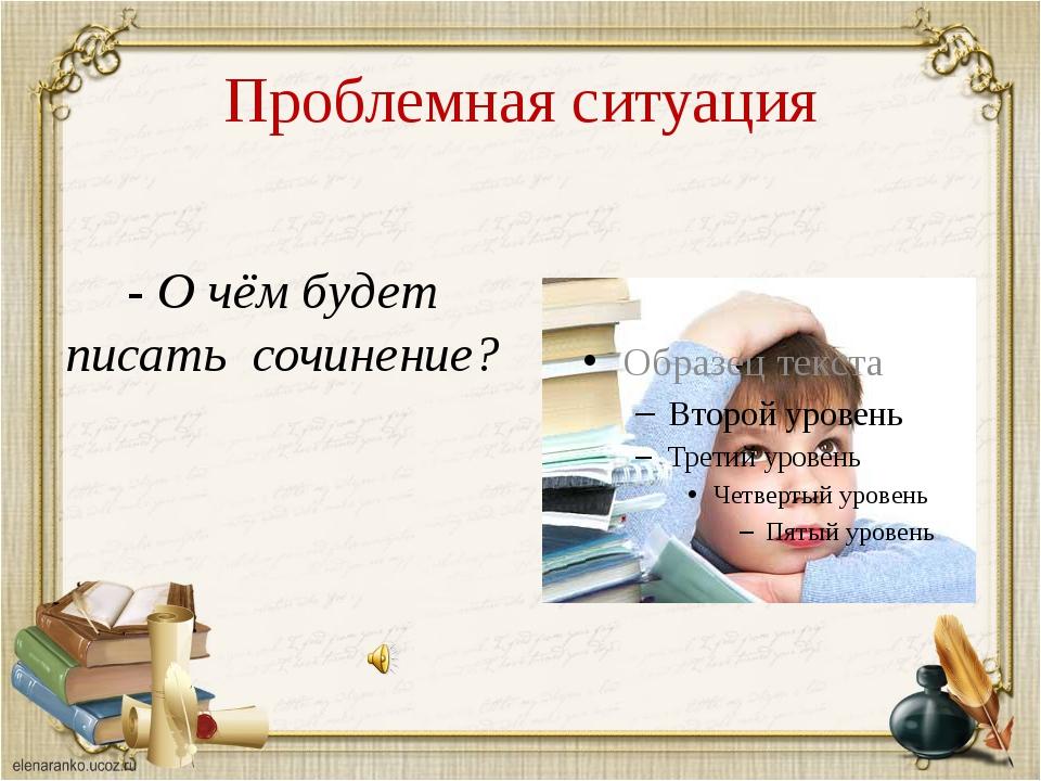 Проблемная ситуация - О чём будет писать сочинение?