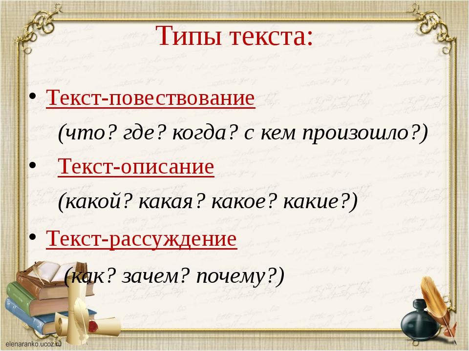 Типы текста: Текст-повествование (что? где? когда? с кем произошло?) Текст-оп...