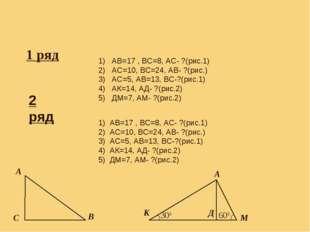 Самостоятельная работа. 1 ряд 1) АВ=17 , ВС=8, АС- ?(рис.1) 2) АС=10, ВС=24,