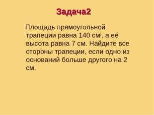 Задача3 Площадь прямоугольной трапеции равна 140 см2, а её высота равна 7 см.