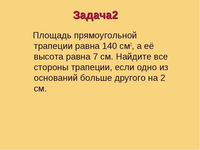 Задача3 Площадь прямоугольной трапеции равна 140 см2, а её высота равна 7 см....