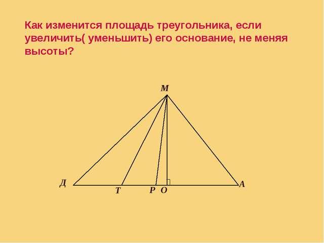 Как изменится площадь треугольника, если увеличить( уменьшить) его основание...