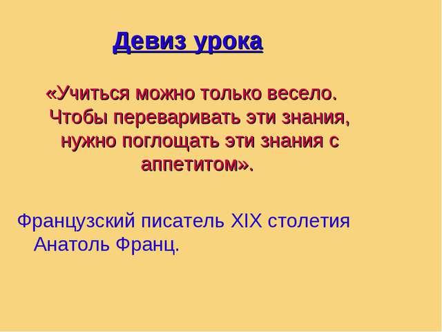 Девиз урока «Учиться можно только весело. Чтобы переваривать эти знания, нужн...