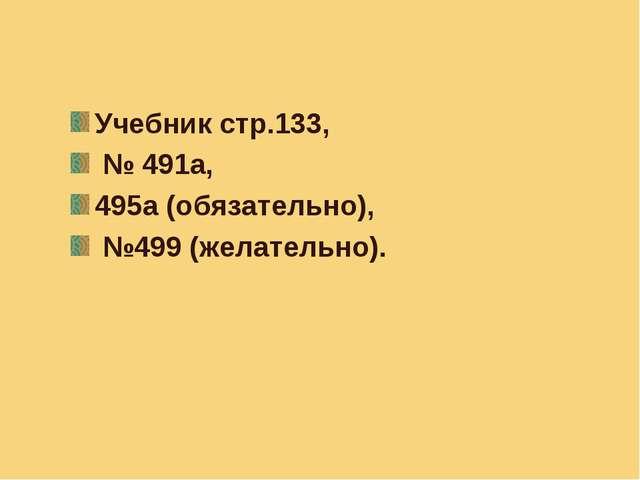 Задание на дом. Учебник стр.133, № 491а, 495а (обязательно), №499 (желательно).