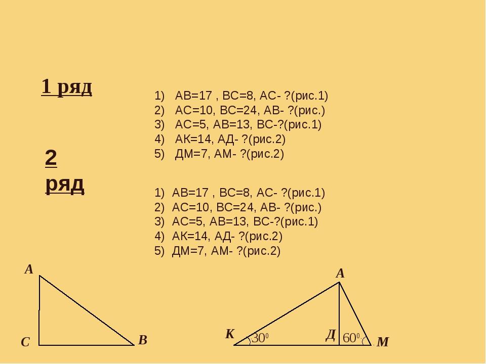 Самостоятельная работа. 1 ряд 1) АВ=17 , ВС=8, АС- ?(рис.1) 2) АС=10, ВС=24,...