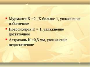 Мурманск К =2 , К больше 1, увлажнение избыточное Новосибирск К = 1, увлажнен