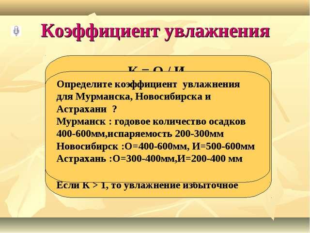 Коэффициент увлажнения К = О / И Чем меньше коэффициент увлажнения, тем суше...