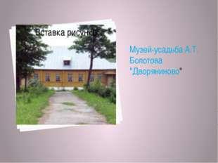 "Музей-усадьба А.Т. Болотова ""Дворяниново"""