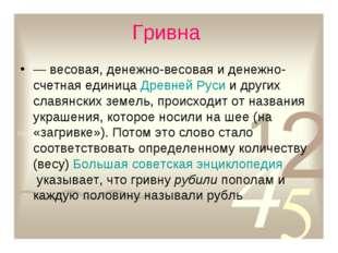 Гривна — весовая, денежно-весовая и денежно-счетная единицаДревней Русии д