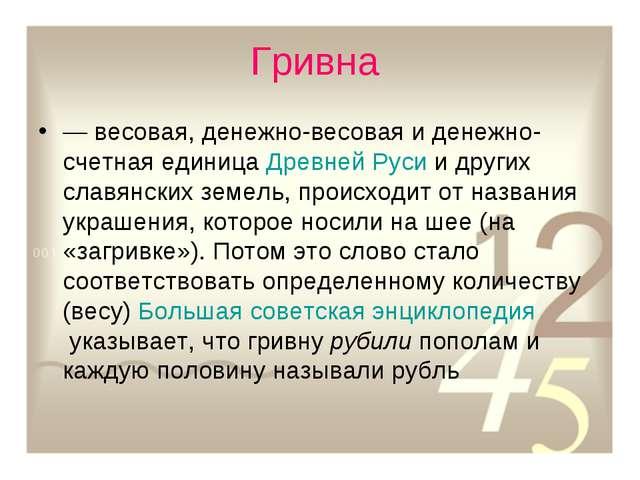 Гривна — весовая, денежно-весовая и денежно-счетная единицаДревней Русии д...