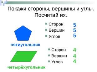 Покажи стороны, вершины и углы. Посчитай их. Сторон Вершин Углов 5 5 5 Сторон