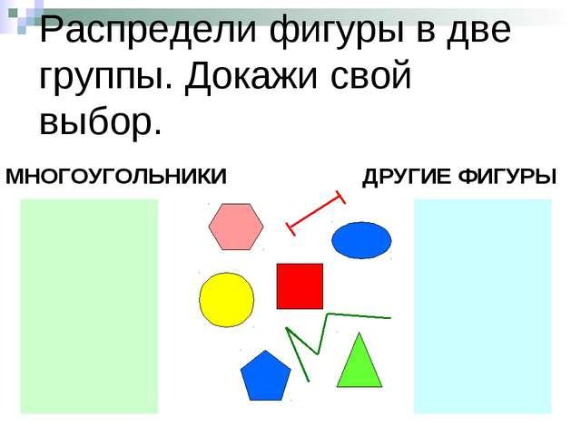 Распредели фигуры в две группы. Докажи свой выбор. МНОГОУГОЛЬНИКИ ДРУГИЕ ФИГУРЫ