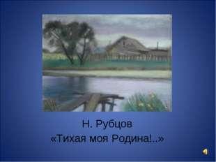 Н. Рубцов «Тихая моя Родина!..»