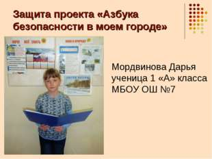 Защита проекта «Азбука безопасности в моем городе» Мордвинова Дарья ученица 1