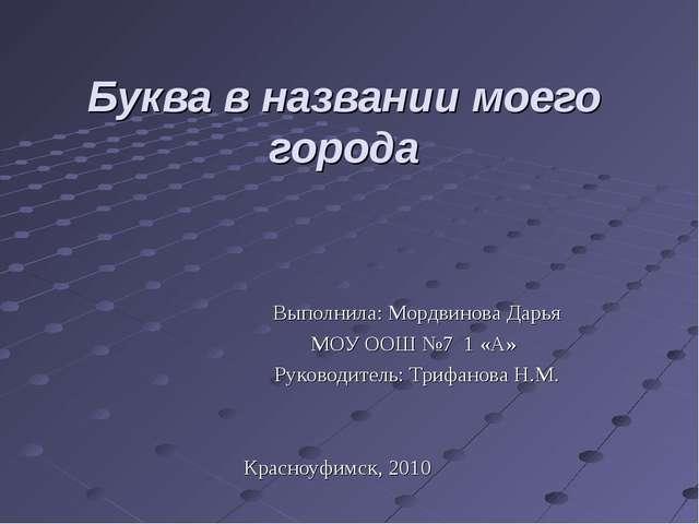 Буква в названии моего города Выполнила: Мордвинова Дарья МОУ ООШ №7 1 «А» Ру...