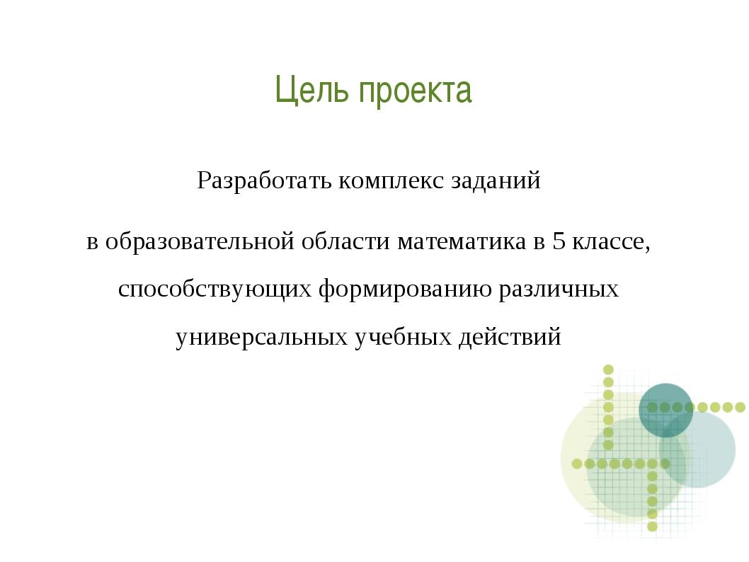 Цель проекта Разработать комплекс заданий в образовательной области математик...