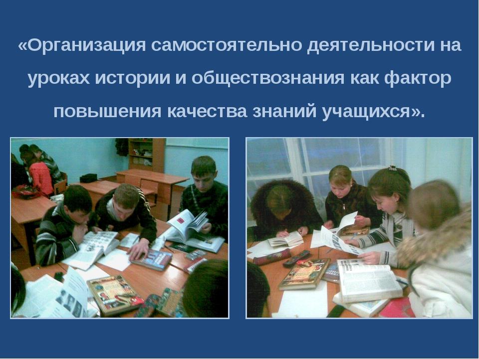 «Организация самостоятельно деятельности на уроках истории и обществознания к...