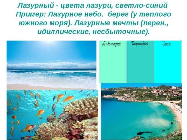 Лазурный - цвета лазури, светло-синий Пример: Лазурное небо. берег (у теплого...